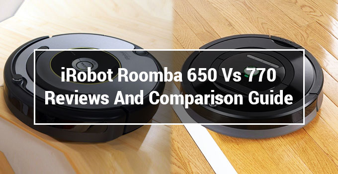 Roomba 650 Vs 770: Reviews And Comparison Guide