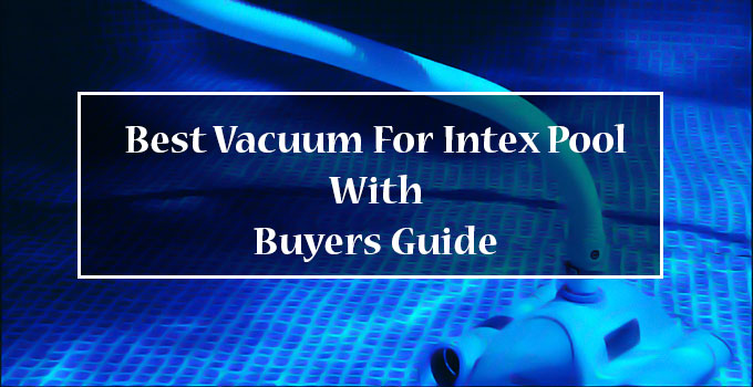 Best Vacuum For Intex Pool Reviews in 2021 [With Buyers Guide]